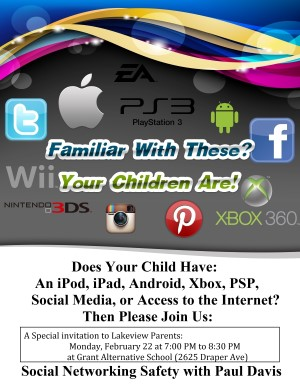 Does your child have an iPod, iPad, Android, Xbox, PSP, Social media, or access to the internet? Then please join us! A special invitation to Lakeview parents: Social Networking Safety with Paul Davis, Monday, February 22, 7:00 to 8:30, at Grant Alternative School (2625 Draper Ave.)